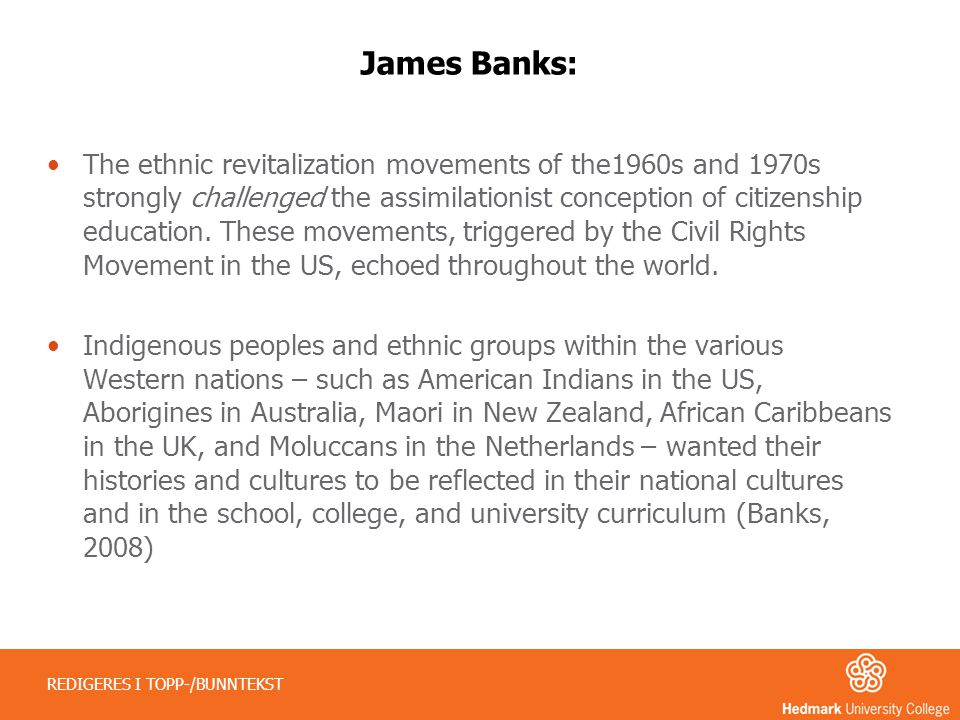 James Banks: •The ethnic revitalization movements of the1960s and 1970s strongly challenged the assimilationist conception of citizenship education. T