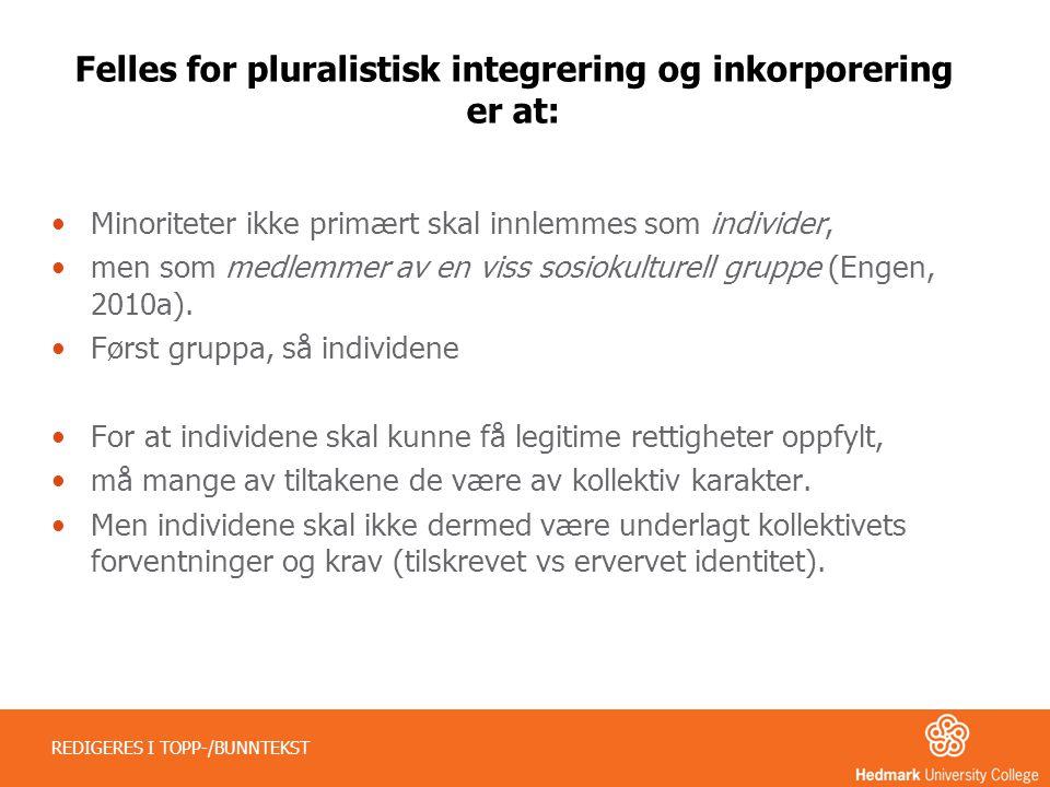 Felles for pluralistisk integrering og inkorporering er at: •Minoriteter ikke primært skal innlemmes som individer, •men som medlemmer av en viss sosi