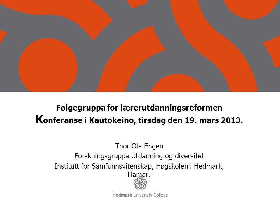 Følgegruppa for lærerutdanningsreformen K onferanse i Kautokeino, tirsdag den 19. mars 2013. Thor Ola Engen Forskningsgruppa Utdanning og diversitet I