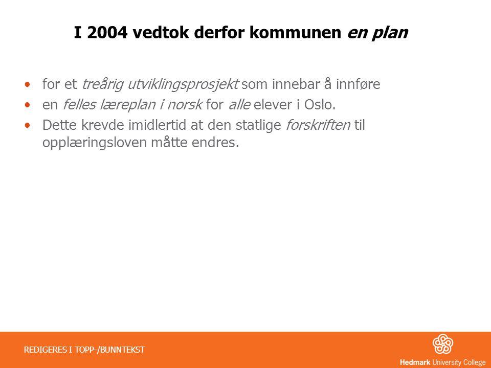 I 2004 vedtok derfor kommunen en plan •for et treårig utviklingsprosjekt som innebar å innføre •en felles læreplan i norsk for alle elever i Oslo. •De