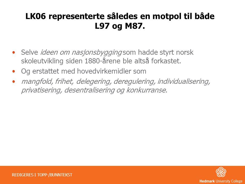 LK06 representerte således en motpol til både L97 og M87. •Selve ideen om nasjonsbygging som hadde styrt norsk skoleutvikling siden 1880-årene ble alt