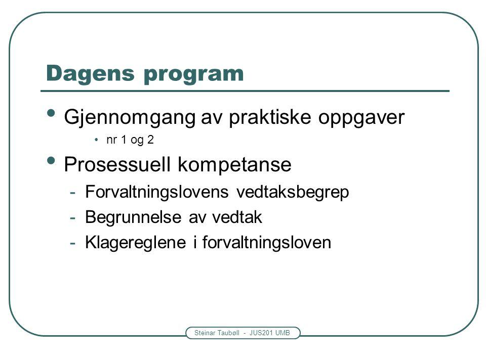 Steinar Taubøll - JUS201 UMB Dagens program • Gjennomgang av praktiske oppgaver •nr 1 og 2 • Prosessuell kompetanse -Forvaltningslovens vedtaksbegrep -Begrunnelse av vedtak -Klagereglene i forvaltningsloven