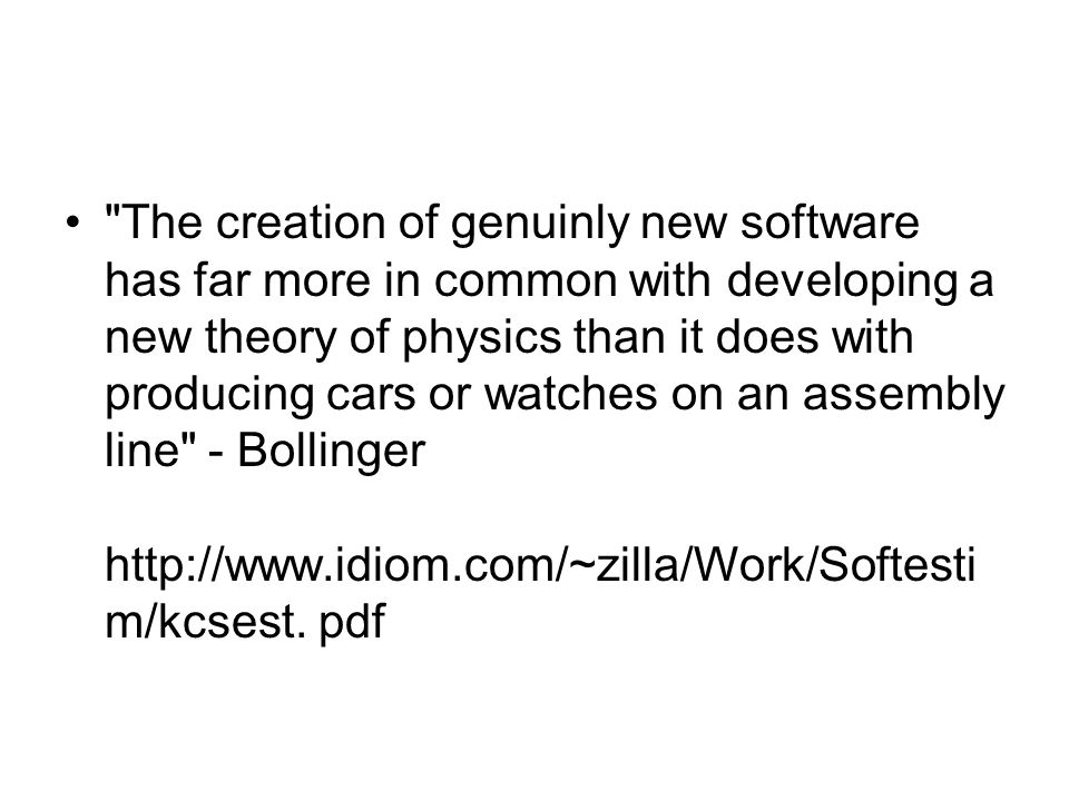 • The creation of genuinly new software has far more in common with developing a new theory of physics than it does with producing cars or watches on an assembly line - Bollinger http://www.idiom.com/~zilla/Work/Softesti m/kcsest.