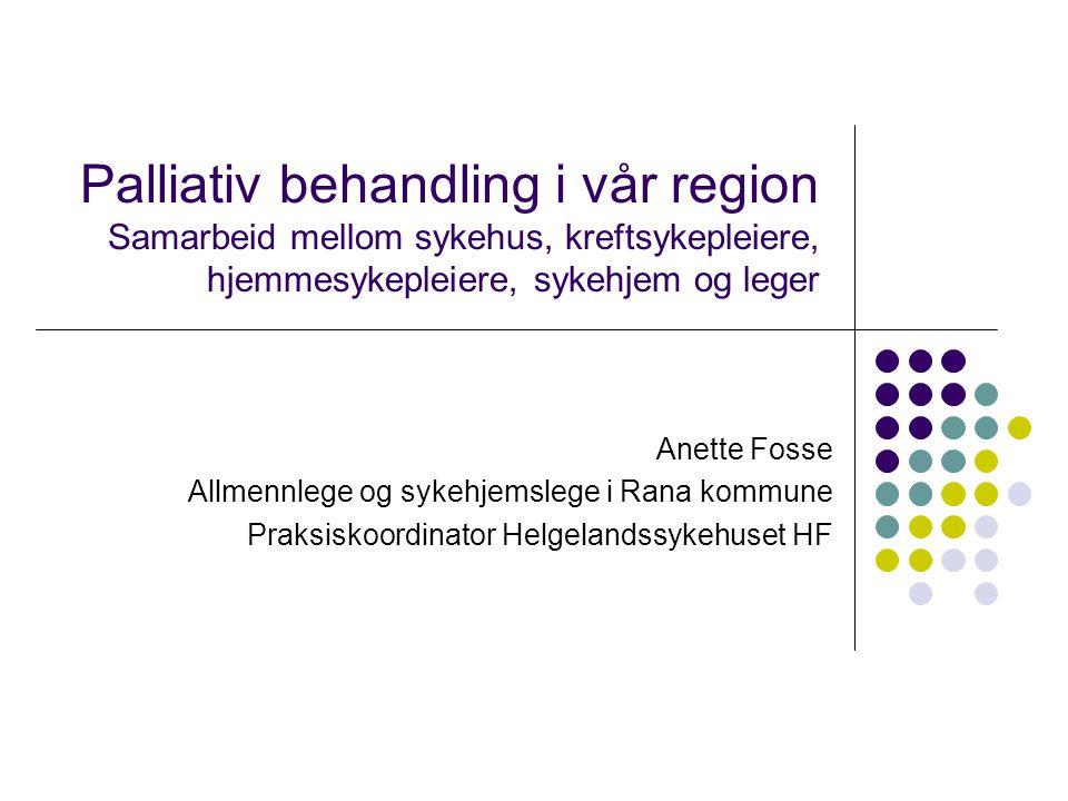 Palliativ behandling i vår region Samarbeid mellom sykehus, kreftsykepleiere, hjemmesykepleiere, sykehjem og leger Anette Fosse Allmennlege og sykehje