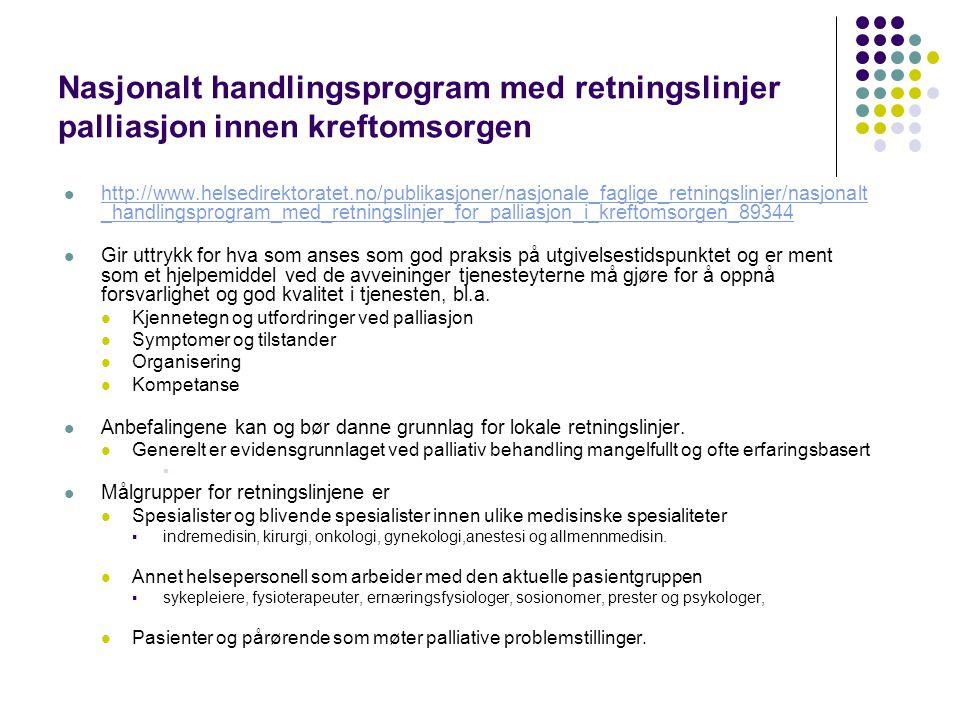 Nasjonalt handlingsprogram med retningslinjer palliasjon innen kreftomsorgen  http://www.helsedirektoratet.no/publikasjoner/nasjonale_faglige_retningslinjer/nasjonalt _handlingsprogram_med_retningslinjer_for_palliasjon_i_kreftomsorgen_89344 http://www.helsedirektoratet.no/publikasjoner/nasjonale_faglige_retningslinjer/nasjonalt _handlingsprogram_med_retningslinjer_for_palliasjon_i_kreftomsorgen_89344  Gir uttrykk for hva som anses som god praksis på utgivelsestidspunktet og er ment som et hjelpemiddel ved de avveininger tjenesteyterne må gjøre for å oppnå forsvarlighet og god kvalitet i tjenesten, bl.a.