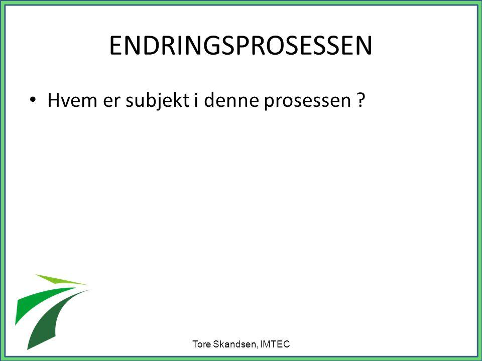 ENDRINGSPROSESSEN • Hvem er subjekt i denne prosessen ? Tore Skandsen, IMTEC