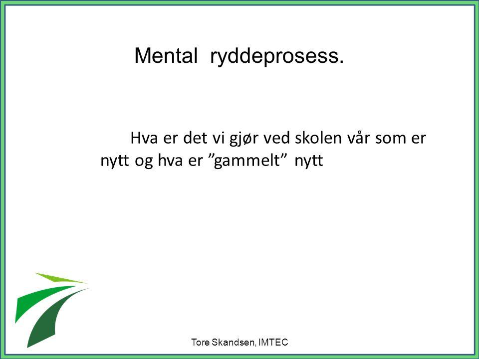 Hva er det vi gjør ved skolen vår som er nytt og hva er gammelt nytt Tore Skandsen, IMTEC Mental ryddeprosess.