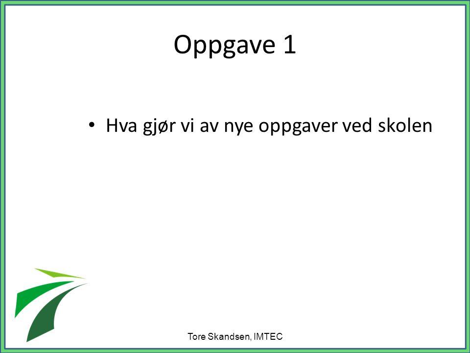 Oppgave 1 • Hva gjør vi av nye oppgaver ved skolen Tore Skandsen, IMTEC