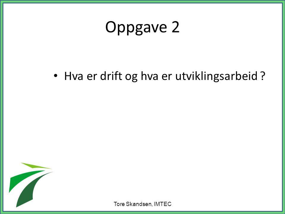 Oppgave 2 • Hva er drift og hva er utviklingsarbeid ? Tore Skandsen, IMTEC