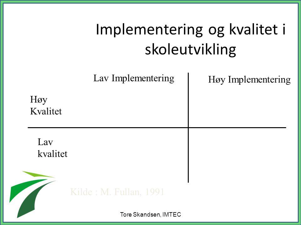 Implementering og kvalitet i skoleutvikling Tore Skandsen, IMTEC Lav Implementering Høy Implementering Høy Kvalitet Lav kvalitet Kilde : M.