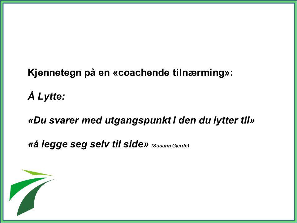 Kjennetegn på en «coachende tilnærming»: Å Lytte: «Du svarer med utgangspunkt i den du lytter til» «å legge seg selv til side» (Susann Gjerde)