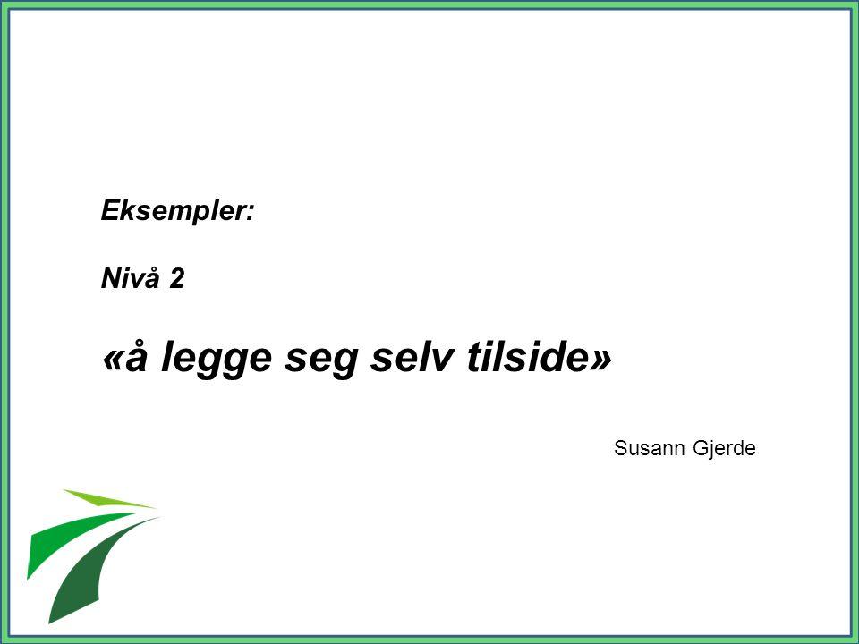 Eksempler: Nivå 2 «å legge seg selv tilside» Susann Gjerde