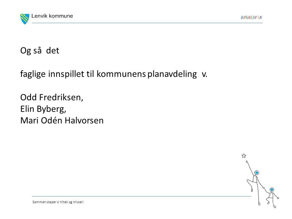 Sammen skaper vi tiltak og trivsel! Og så det faglige innspillet til kommunens planavdeling v. Odd Fredriksen, Elin Byberg, Mari Odén Halvorsen