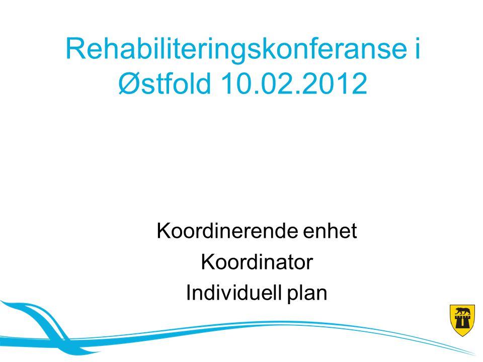 Rehabiliteringskonferanse i Østfold 10.02.2012 Koordinerende enhet Koordinator Individuell plan
