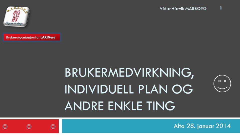 BRUKERMEDVIRKNING, INDIVIDUELL PLAN OG ANDRE ENKLE TING Alta 28. januar 2014  Brukerorganisasjon for LARiNord 1 Vidar Hårvik MARBORG