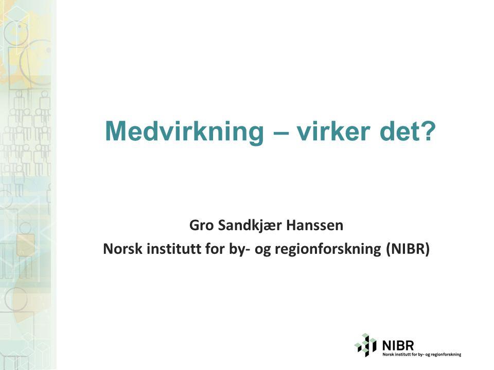 Gro Sandkjær Hanssen Norsk institutt for by- og regionforskning (NIBR) Medvirkning – virker det?