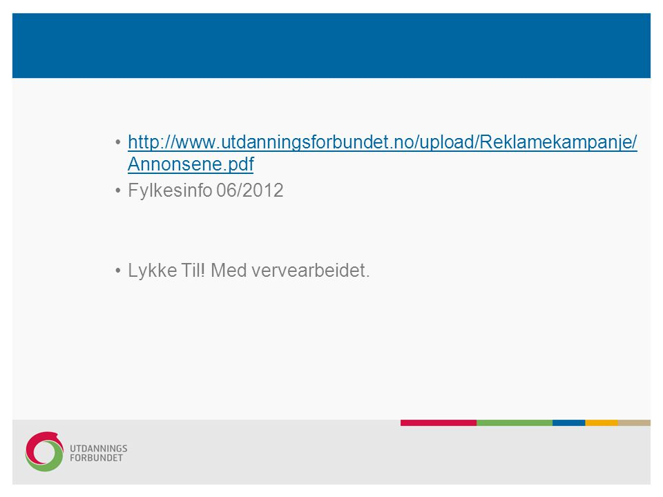 •http://www.utdanningsforbundet.no/upload/Reklamekampanje/ Annonsene.pdfhttp://www.utdanningsforbundet.no/upload/Reklamekampanje/ Annonsene.pdf •Fylkesinfo 06/2012 •Lykke Til.
