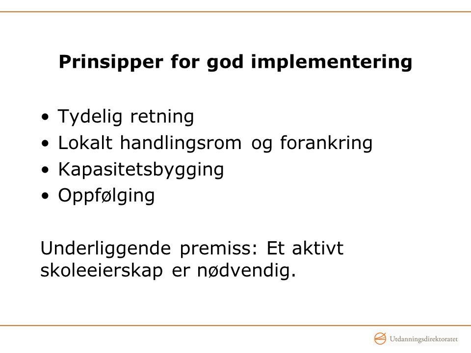 Prinsipper for god implementering •Tydelig retning •Lokalt handlingsrom og forankring •Kapasitetsbygging •Oppfølging Underliggende premiss: Et aktivt skoleeierskap er nødvendig.