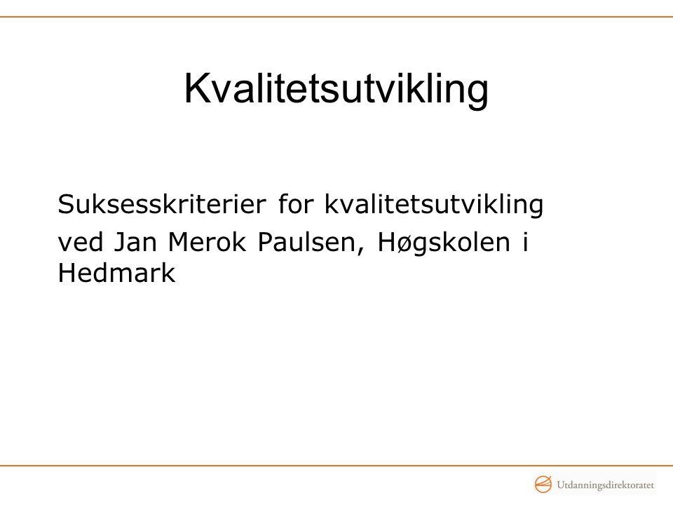 Kvalitetsutvikling Suksesskriterier for kvalitetsutvikling ved Jan Merok Paulsen, Høgskolen i Hedmark