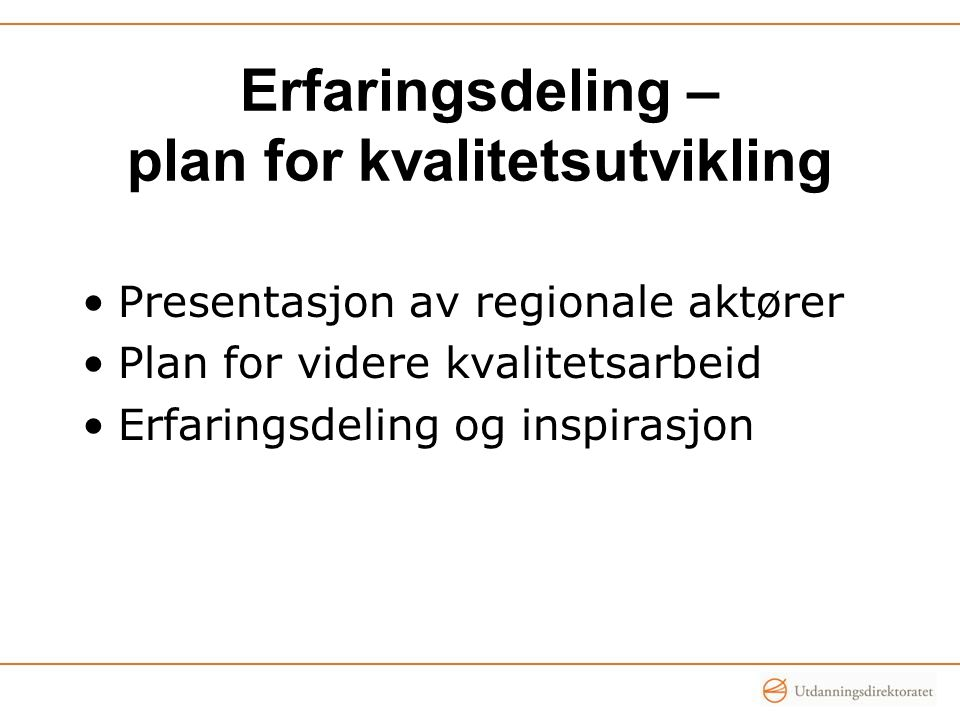 Erfaringsdeling – plan for kvalitetsutvikling •Presentasjon av regionale aktører •Plan for videre kvalitetsarbeid •Erfaringsdeling og inspirasjon