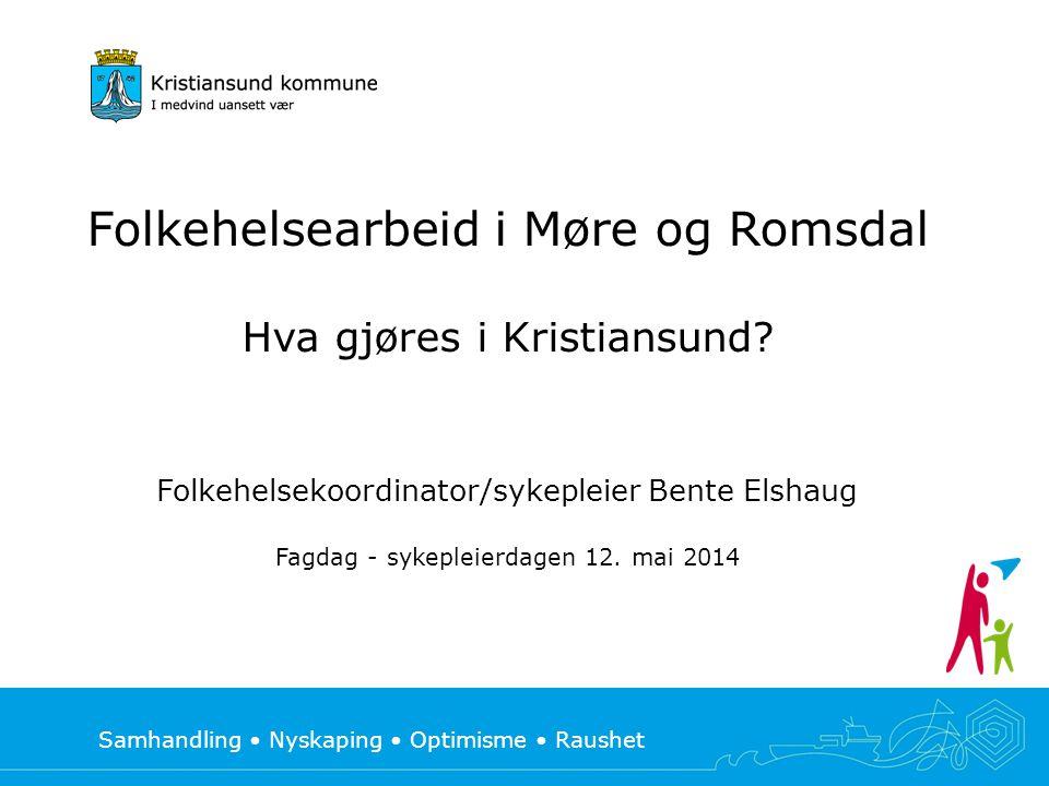 Samhandling • Nyskaping • Optimisme • Raushet Folkehelsearbeid i Møre og Romsdal Hva gjøres i Kristiansund? Folkehelsekoordinator/sykepleier Bente Els