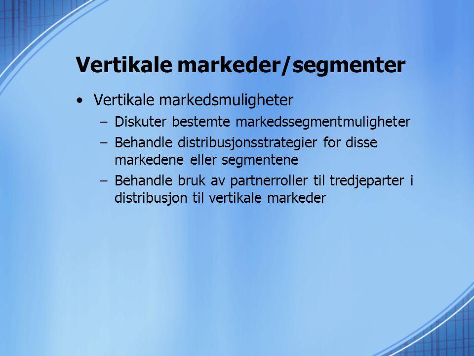 Vertikale markeder/segmenter •Vertikale markedsmuligheter –Diskuter bestemte markedssegmentmuligheter –Behandle distribusjonsstrategier for disse markedene eller segmentene –Behandle bruk av partnerroller til tredjeparter i distribusjon til vertikale markeder