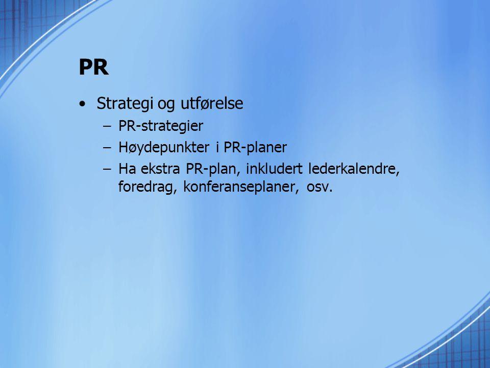 PR •Strategi og utførelse –PR-strategier –Høydepunkter i PR-planer –Ha ekstra PR-plan, inkludert lederkalendre, foredrag, konferanseplaner, osv.