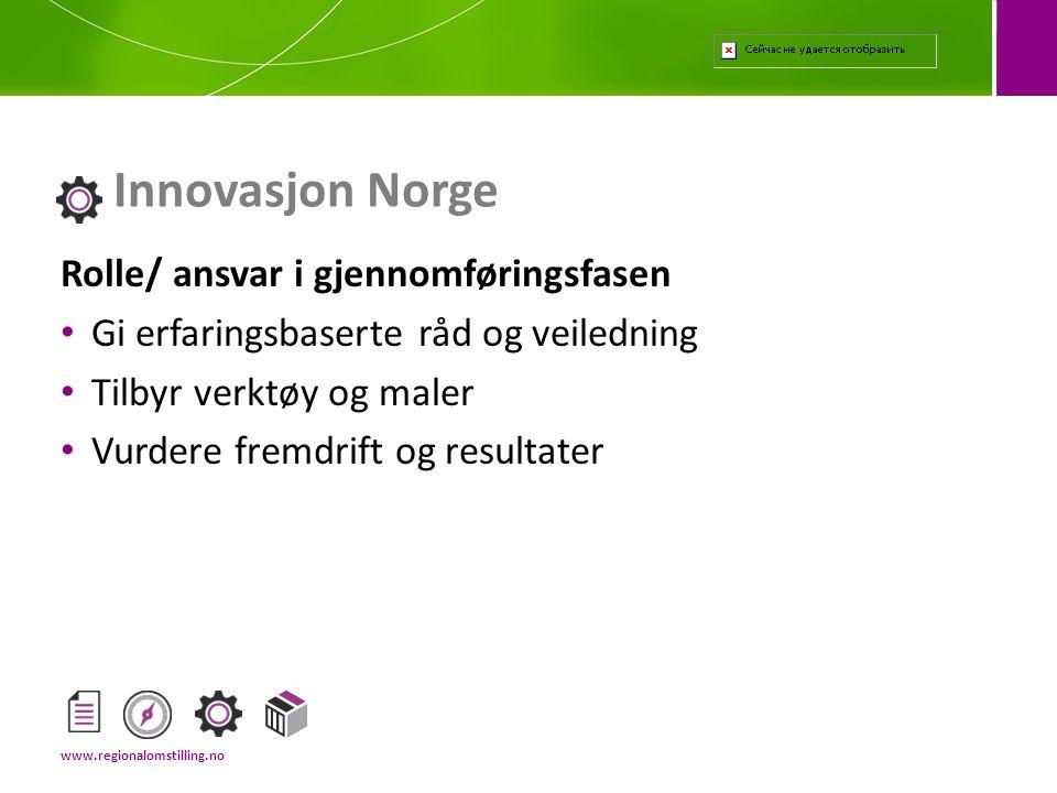 Rolle/ ansvar i gjennomføringsfasen • Gi erfaringsbaserte råd og veiledning • Tilbyr verktøy og maler • Vurdere fremdrift og resultater Innovasjon Norge www.regionalomstilling.no