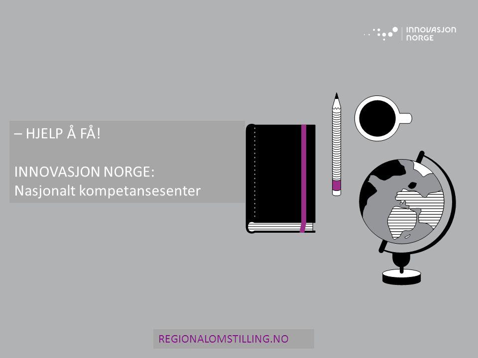 – HJELP Å FÅ! INNOVASJON NORGE: Nasjonalt kompetansesenter REGIONALOMSTILLING.NO