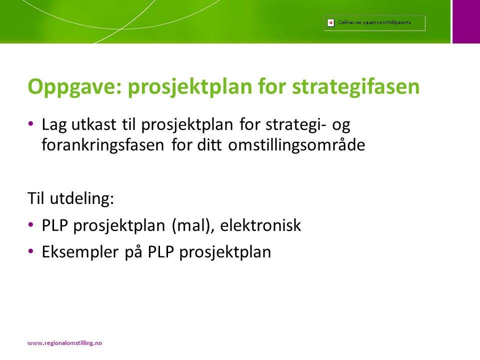 • Lag utkast til prosjektplan for strategi- og forankringsfasen for ditt omstillingsområde Til utdeling: • PLP prosjektplan (mal), elektronisk • Eksempler på PLP prosjektplan Oppgave: prosjektplan for strategifasen www.regionalomstilling.no