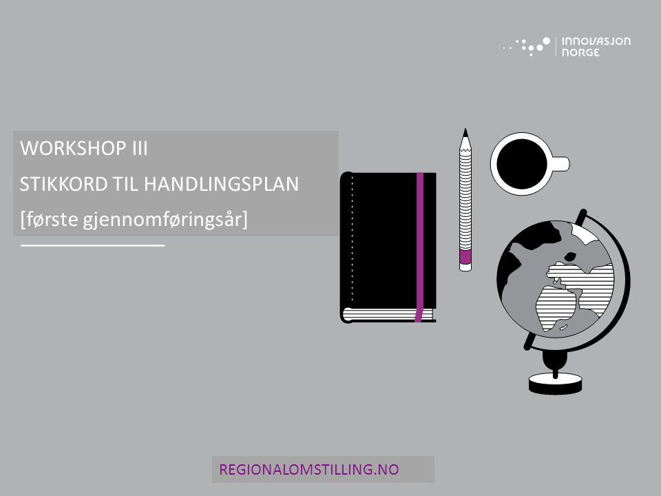 WORKSHOP III STIKKORD TIL HANDLINGSPLAN [første gjennomføringsår] REGIONALOMSTILLING.NO