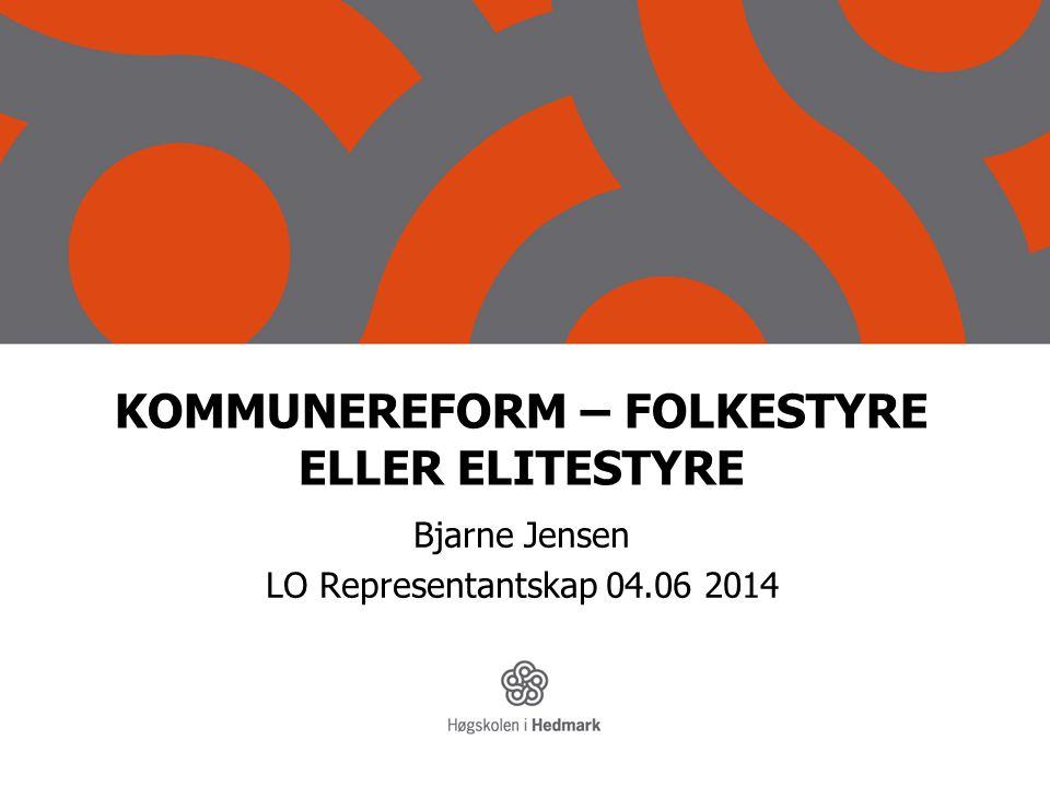 KOMMUNEREFORM – FOLKESTYRE ELLER ELITESTYRE Bjarne Jensen LO Representantskap 04.06 2014