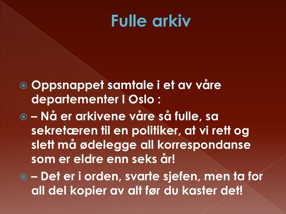  Oppsnappet samtale i et av våre departementer I Oslo :  – Nå er arkivene våre så fulle, sa sekretæren til en politiker, at vi rett og slett må ødel