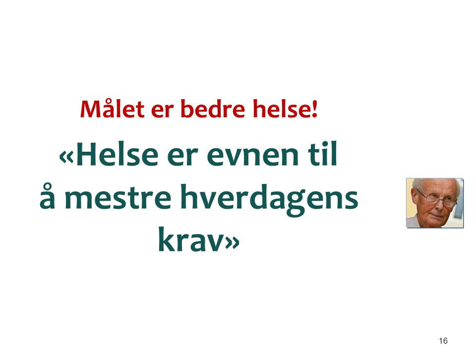 16 Målet er bedre helse! «Helse er evnen til å mestre hverdagens krav» Peter Hjort – lege, professor og folkehelse- opplyser (23. mars 1924 - 1. janua