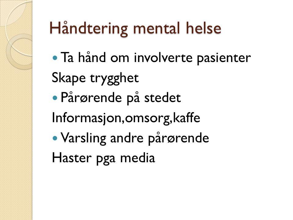 Håndtering mental helse  Ta hånd om involverte pasienter Skape trygghet  Pårørende på stedet Informasjon,omsorg,kaffe  Varsling andre pårørende Has