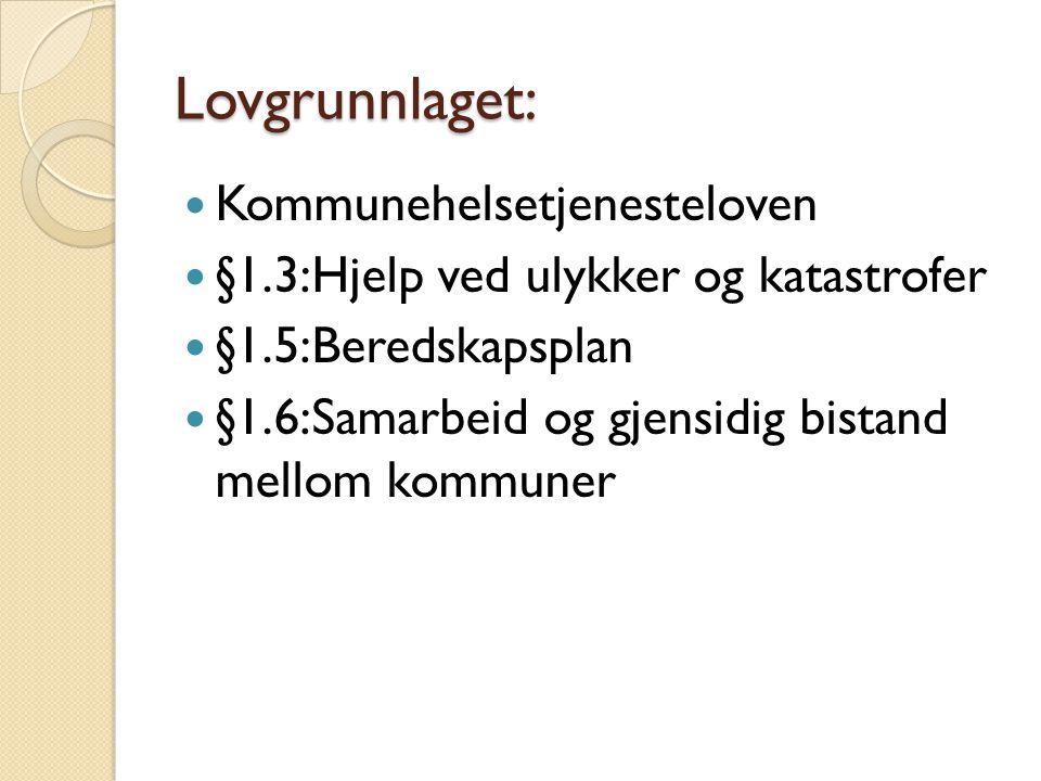 Lovgrunnlaget:  Kommunehelsetjenesteloven  §1.3:Hjelp ved ulykker og katastrofer  §1.5:Beredskapsplan  §1.6:Samarbeid og gjensidig bistand mellom