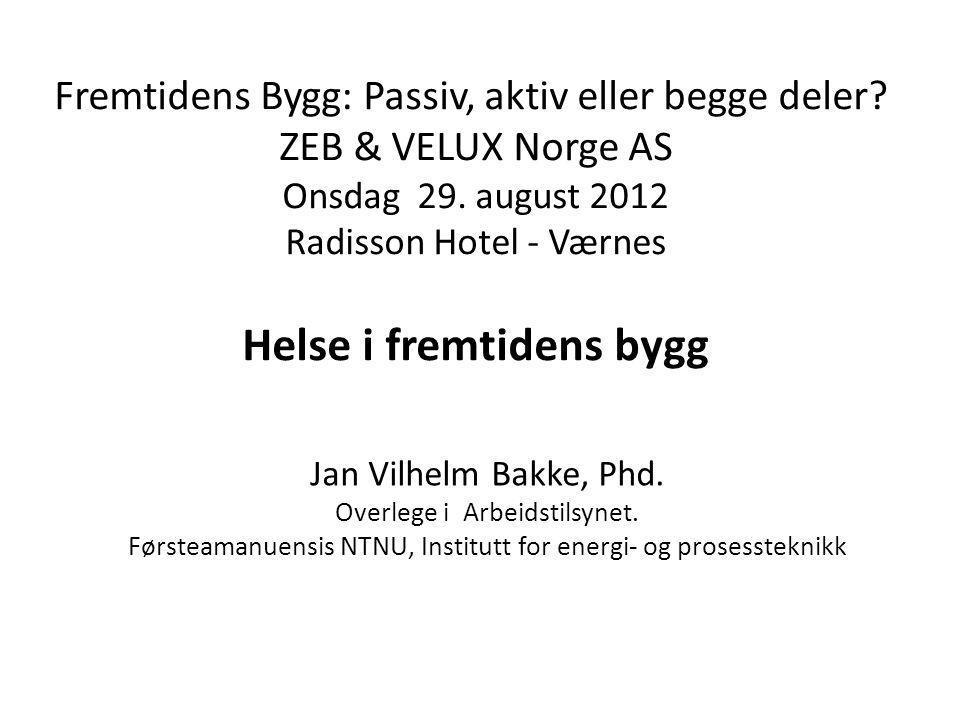 Fremtidens Bygg: Passiv, aktiv eller begge deler? ZEB & VELUX Norge AS Onsdag 29. august 2012 Radisson Hotel - Værnes Helse i fremtidens bygg Jan Vilh