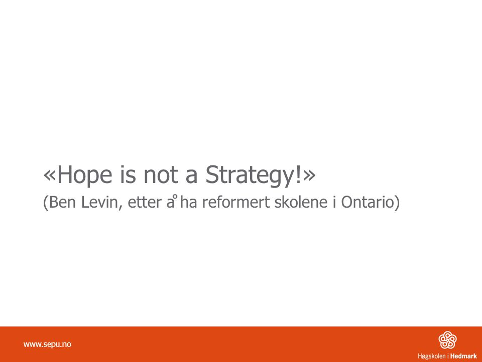 «Hope is not a Strategy!» (Ben Levin, etter å ha reformert skolene i Ontario) www.sepu.no