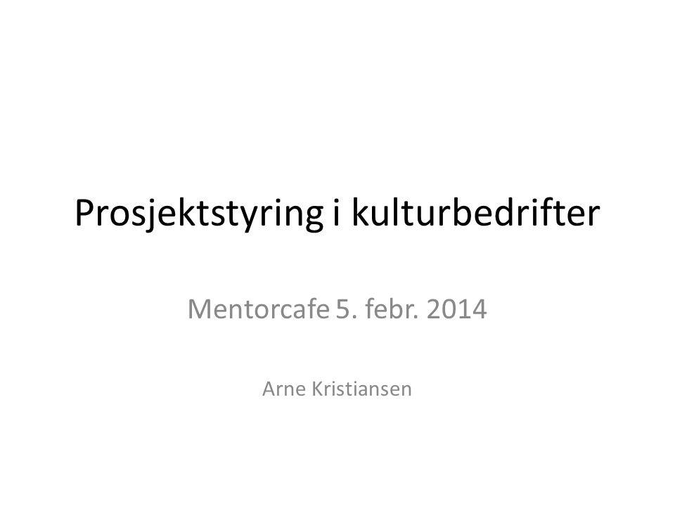 Prosjektstyring i kulturbedrifter Mentorcafe 5. febr. 2014 Arne Kristiansen