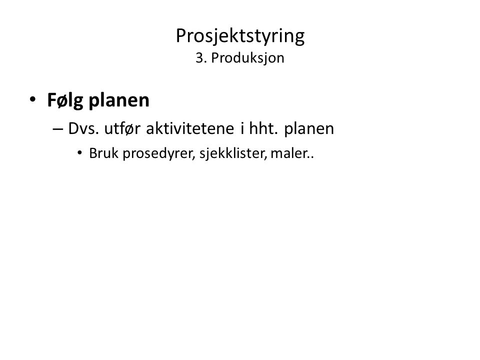 Prosjektstyring 3. Produksjon • Følg planen – Dvs.
