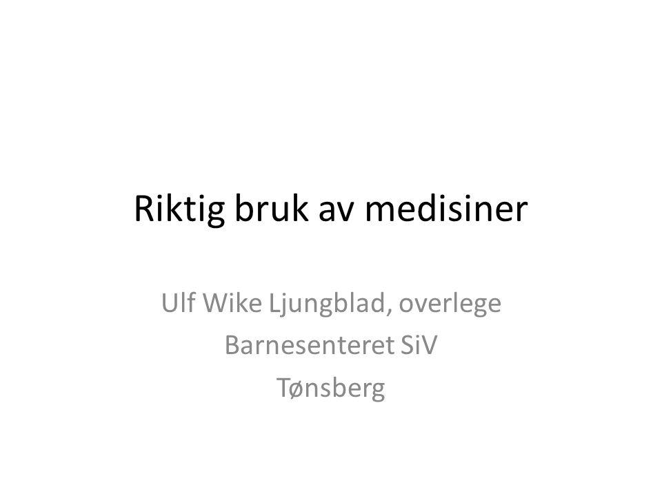 Riktig bruk av medisiner Ulf Wike Ljungblad, overlege Barnesenteret SiV Tønsberg