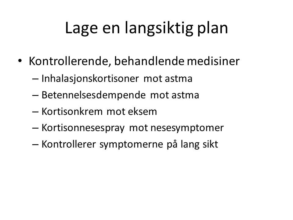 Lage en langsiktig plan • Kontrollerende, behandlende medisiner – Inhalasjonskortisoner mot astma – Betennelsesdempende mot astma – Kortisonkrem mot e