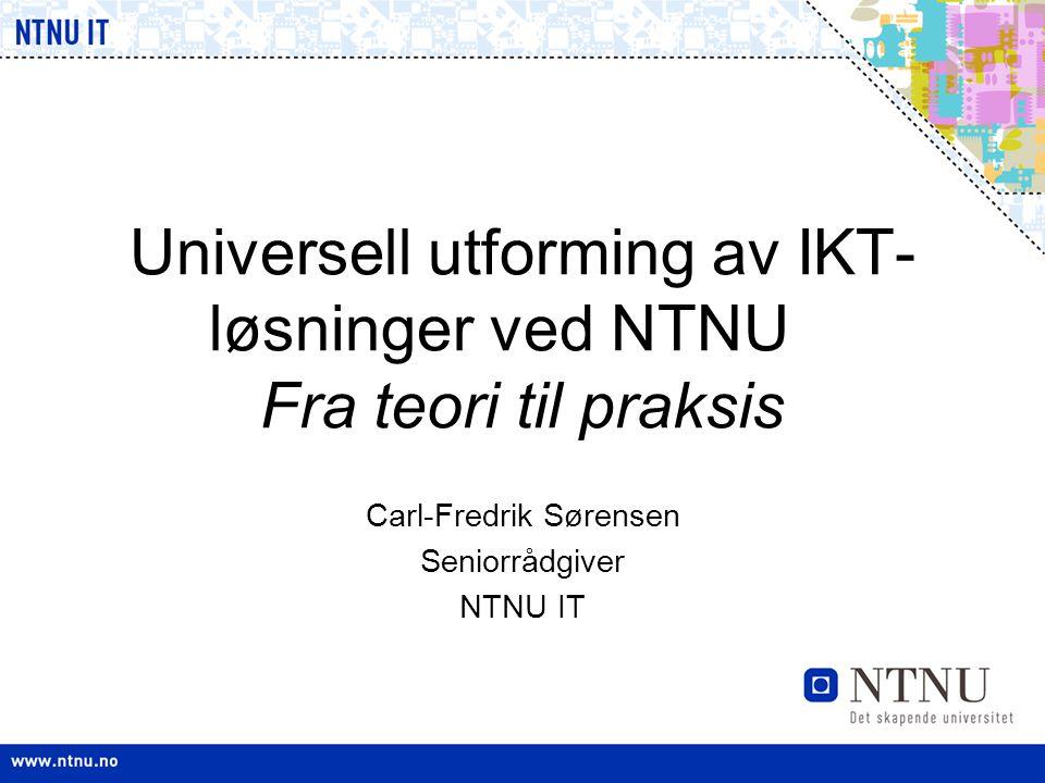 Universell utforming av IKT- løsninger ved NTNU Fra teori til praksis Carl-Fredrik Sørensen Seniorrådgiver NTNU IT