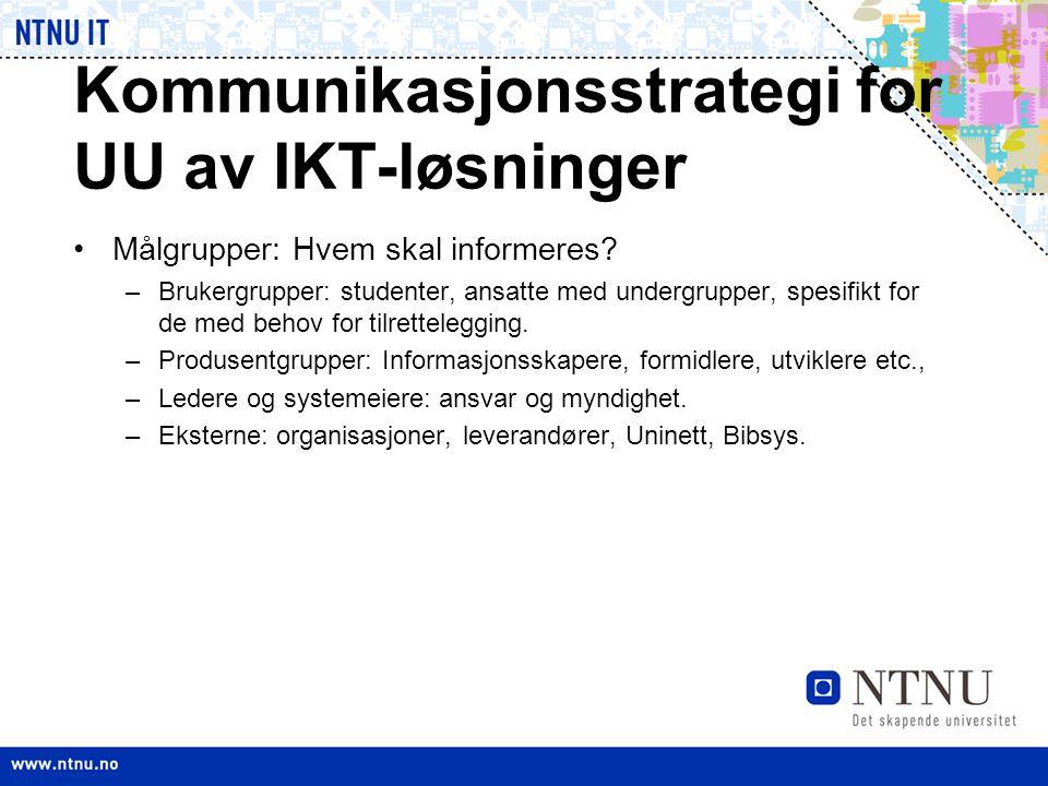 Kommunikasjonsstrategi for UU av IKT-løsninger •Målgrupper: Hvem skal informeres? –Brukergrupper: studenter, ansatte med undergrupper, spesifikt for d