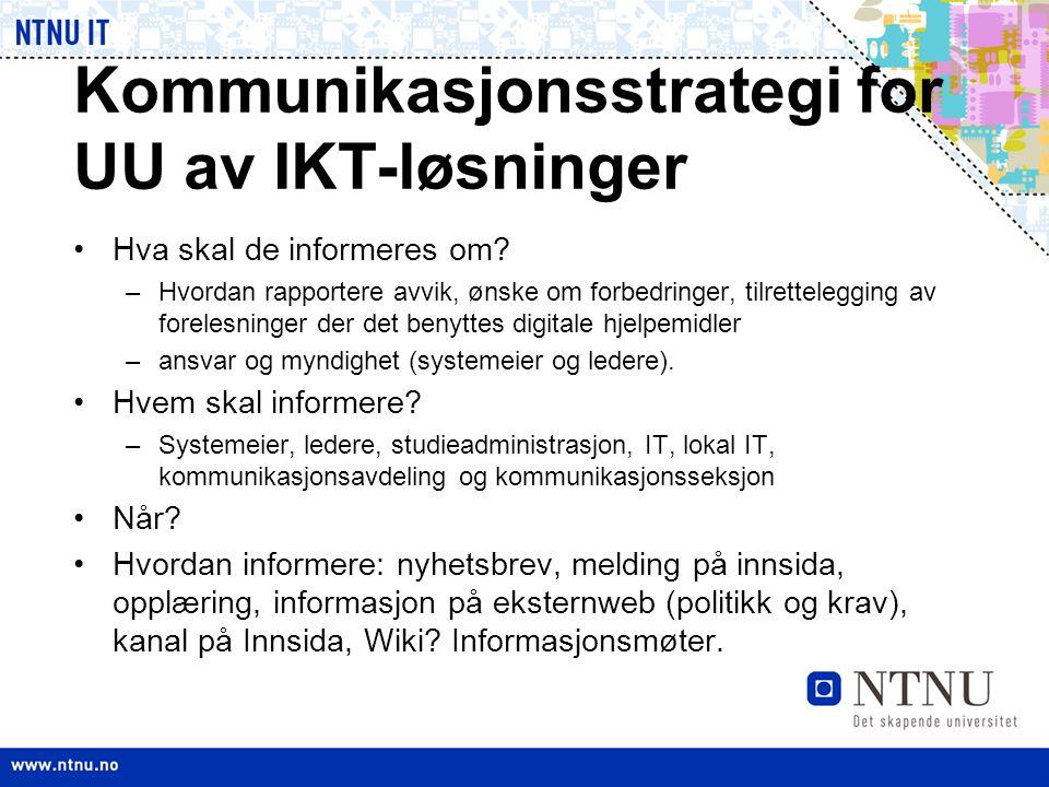Kommunikasjonsstrategi for UU av IKT-løsninger •Hva skal de informeres om? –Hvordan rapportere avvik, ønske om forbedringer, tilrettelegging av forele