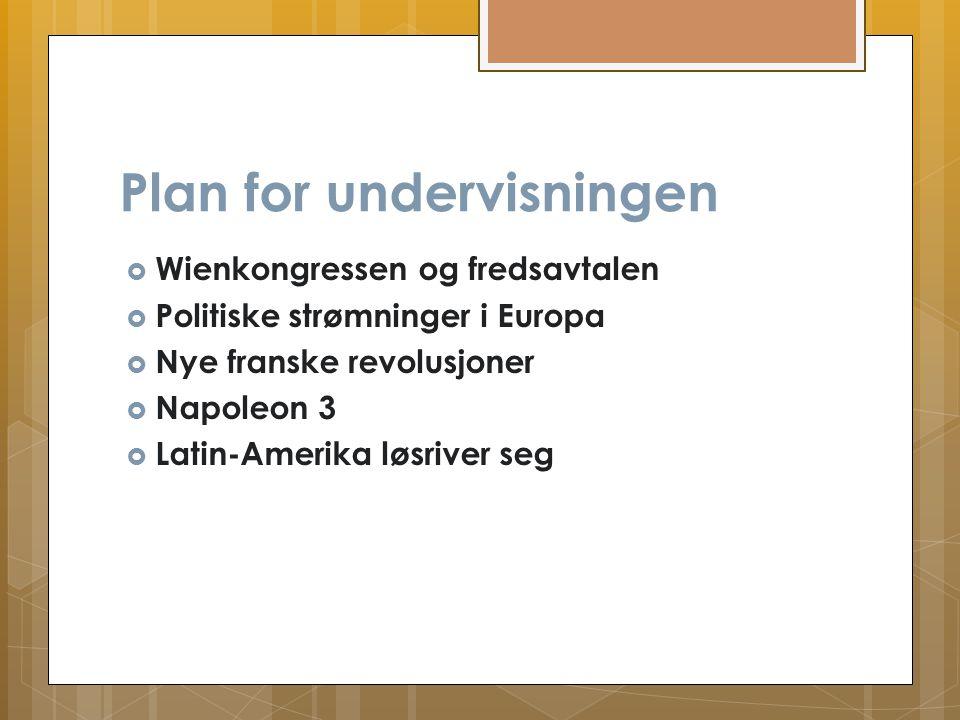 Plan for undervisningen  Wienkongressen og fredsavtalen  Politiske strømninger i Europa  Nye franske revolusjoner  Napoleon 3  Latin-Amerika løsr
