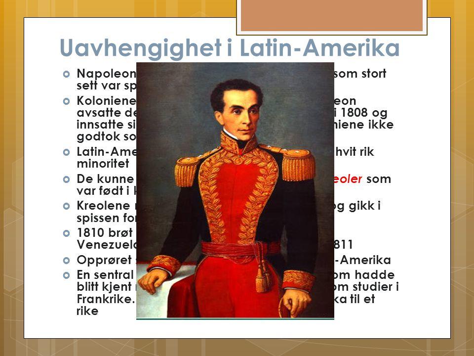 Uavhengighet i Latin-Amerika  Napoleonskrigene påvirket Latin-Amerika som stort sett var spanske kolonier  Koloniene løsriver seg samtidig som Napol