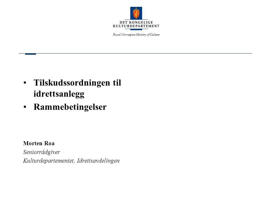 Royal Norwegian Ministry of Culture •Tilskudssordningen til idrettsanlegg •Rammebetingelser Morten Roa Seniorrådgiver Kulturdepartementet, Idrettsavde