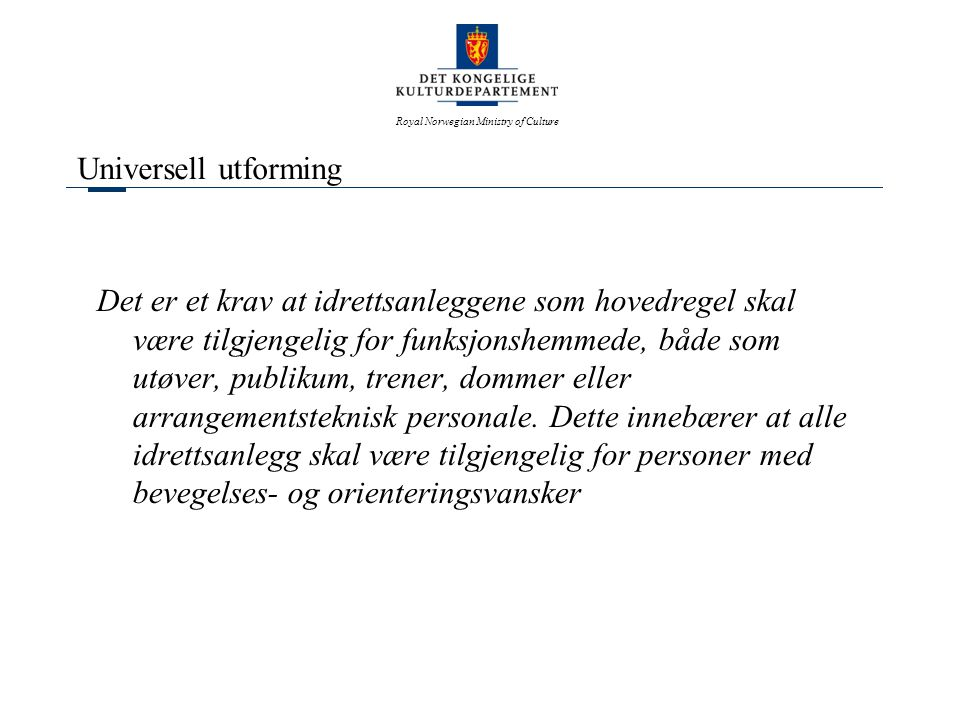 Royal Norwegian Ministry of Culture Universell utforming Det er et krav at idrettsanleggene som hovedregel skal være tilgjengelig for funksjonshemmede, både som utøver, publikum, trener, dommer eller arrangementsteknisk personale.