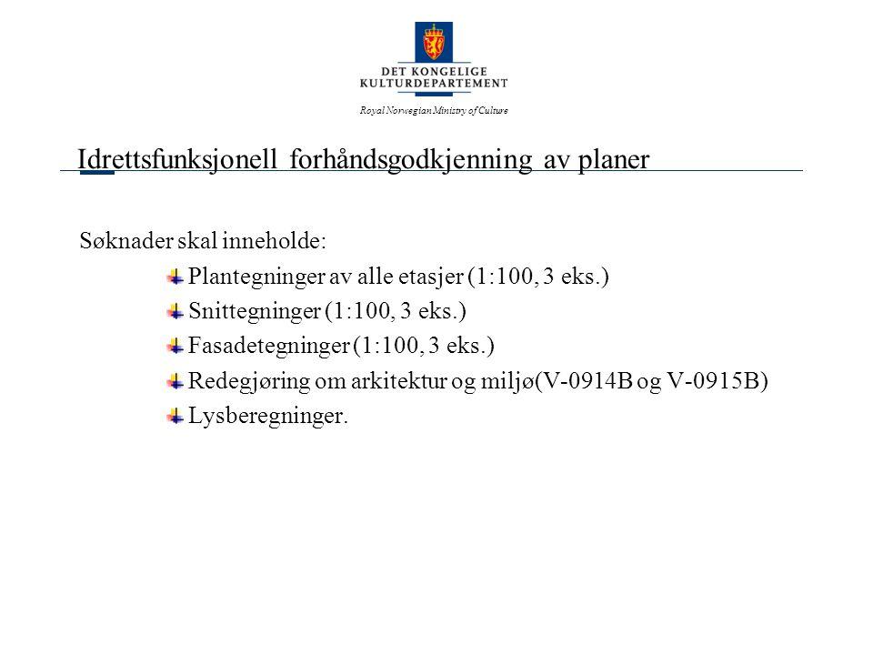 Royal Norwegian Ministry of Culture Idrettsfunksjonell forhåndsgodkjenning av planer Søknader skal inneholde: Plantegninger av alle etasjer (1:100, 3 eks.) Snittegninger (1:100, 3 eks.) Fasadetegninger (1:100, 3 eks.) Redegjøring om arkitektur og miljø(V-0914B og V-0915B) Lysberegninger.